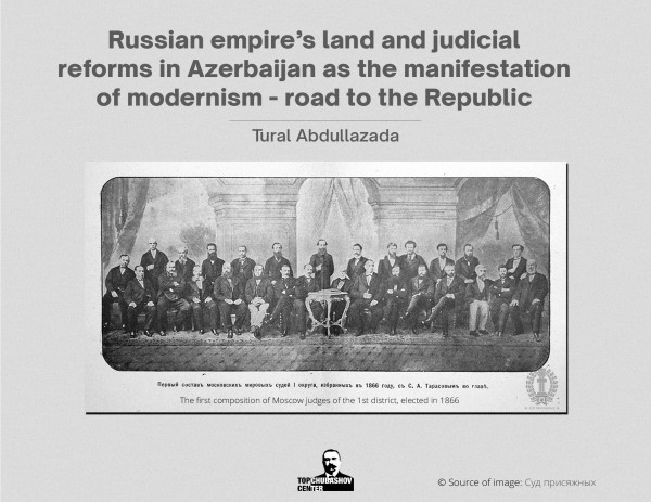 Russian empire's land and judicial reforms in Azerbaijan as the manifestation of modernism - road to the Republic